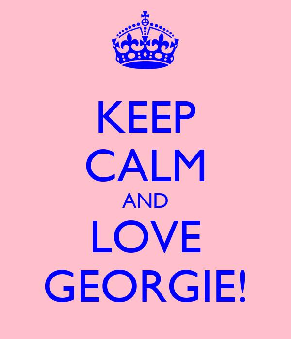 KEEP CALM AND LOVE GEORGIE!