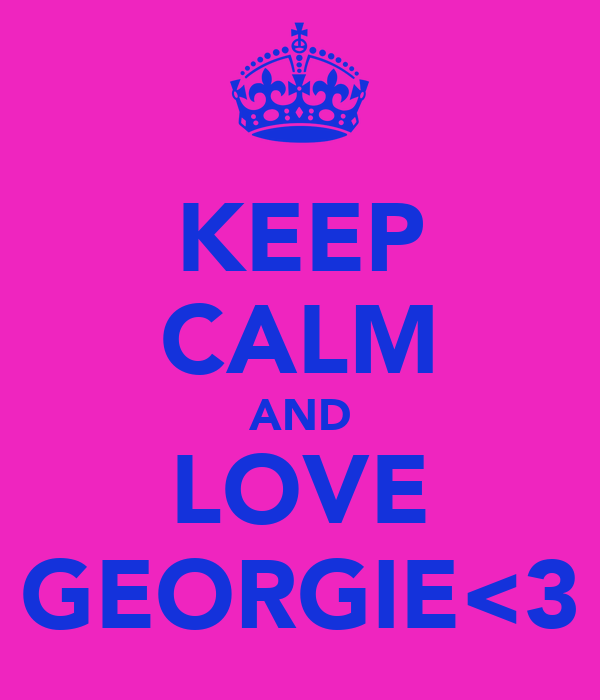 KEEP CALM AND LOVE GEORGIE<3