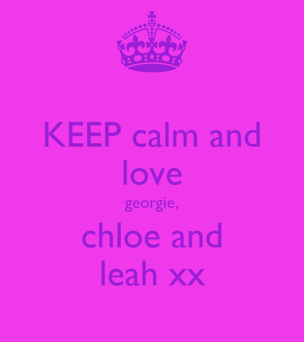 KEEP calm and love georgie, chloe and leah xx