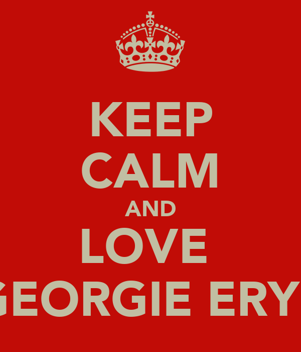 KEEP CALM AND LOVE  GEORGIE ERYE