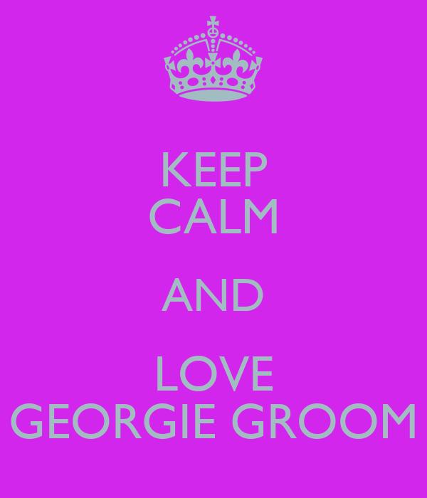 KEEP CALM AND LOVE GEORGIE GROOM