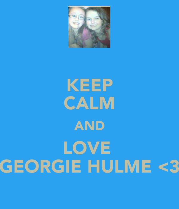 KEEP CALM AND LOVE  GEORGIE HULME <3