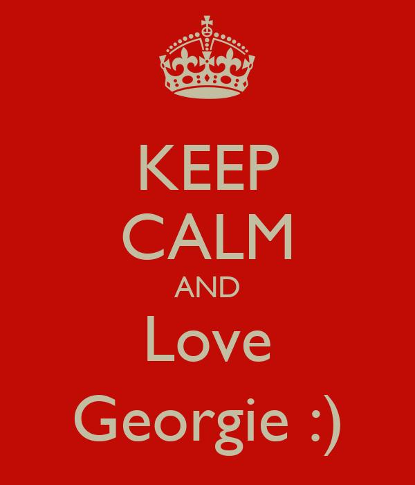 KEEP CALM AND Love Georgie :)