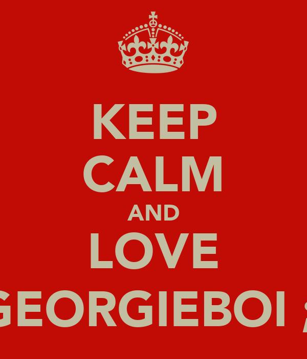 KEEP CALM AND LOVE GEORGIEBOI ;)