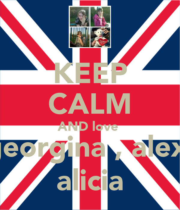 KEEP CALM AND love  georgina , alex  alicia