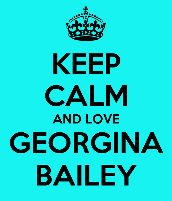 KEEP CALM AND LOVE GEORGINA BAILEY