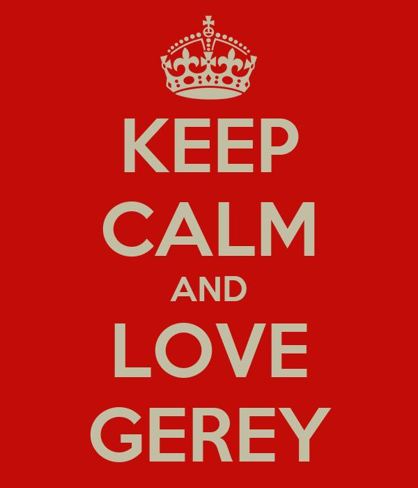 KEEP CALM AND LOVE GEREY