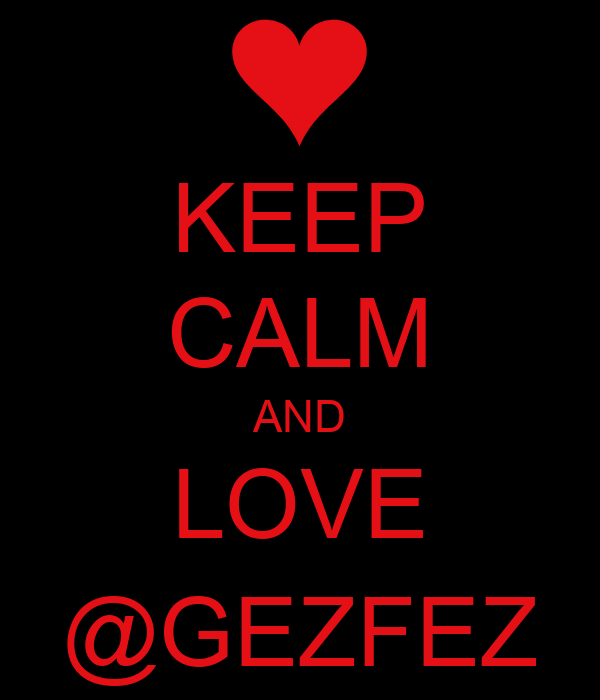 KEEP CALM AND LOVE @GEZFEZ