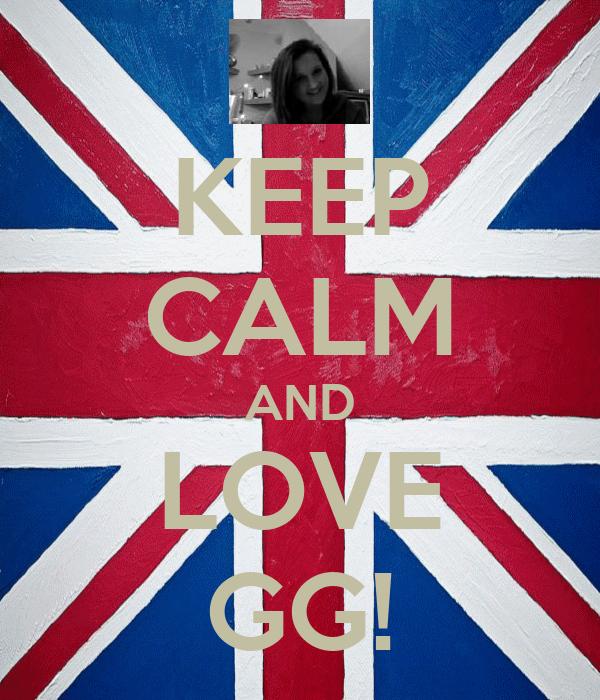 KEEP CALM AND LOVE GG!