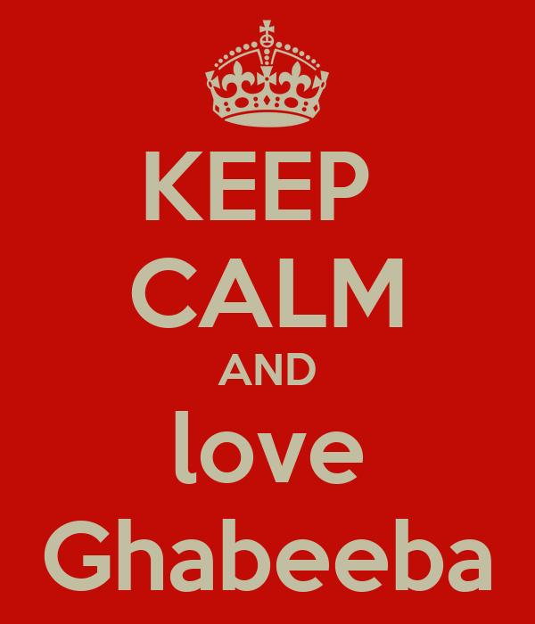 KEEP  CALM AND love Ghabeeba