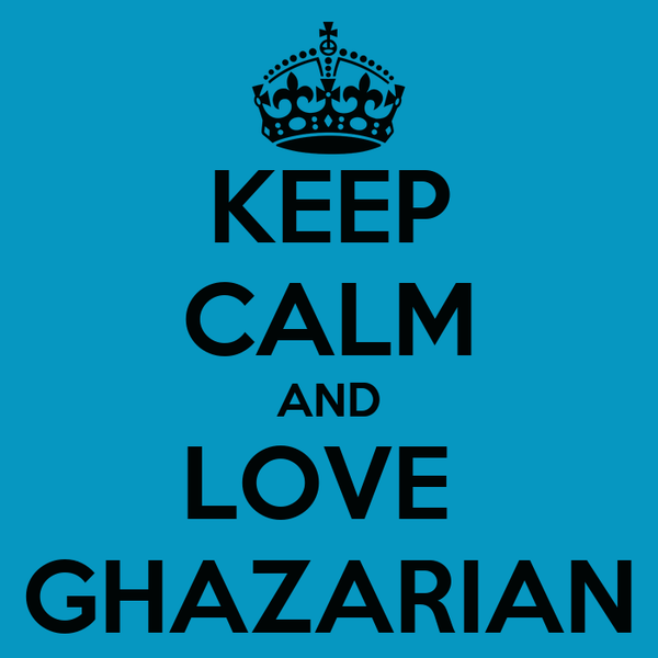 KEEP CALM AND LOVE  GHAZARIAN