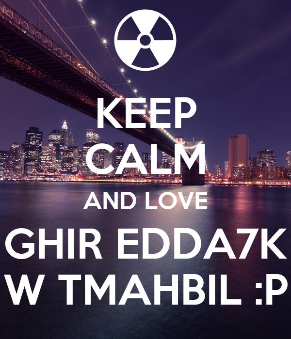 KEEP CALM AND LOVE GHIR EDDA7K W TMAHBIL :P