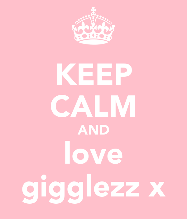 KEEP CALM AND love gigglezz x