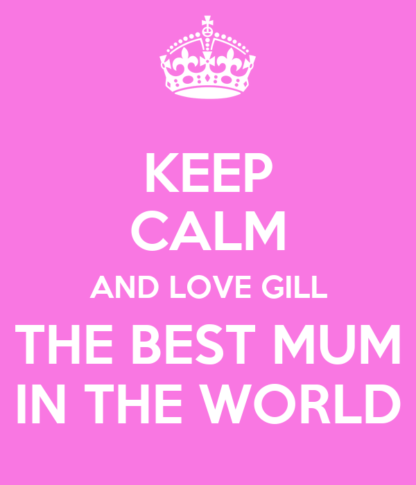 KEEP CALM AND LOVE GILL THE BEST MUM IN THE WORLD