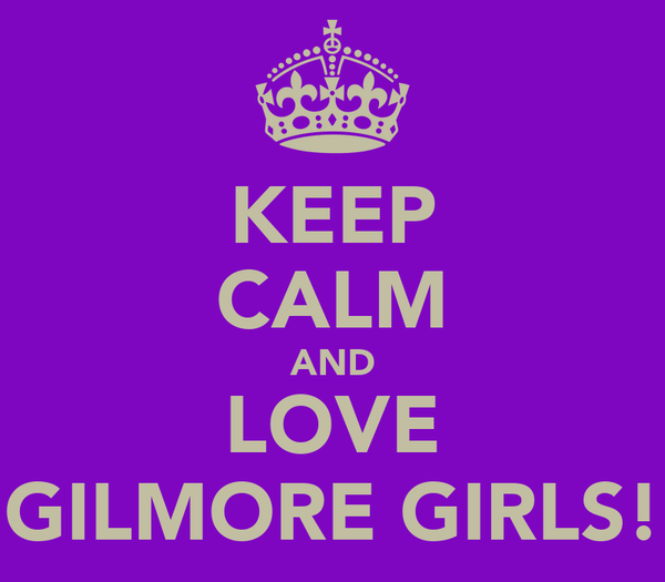 KEEP CALM AND LOVE GILMORE GIRLS!