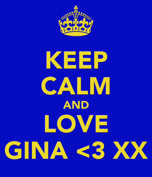 KEEP CALM AND LOVE GINA <3 XX