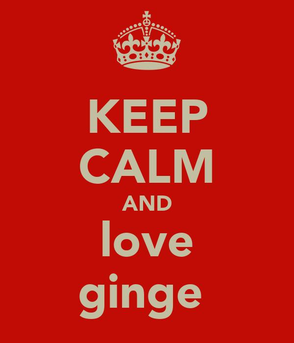 KEEP CALM AND love ginge