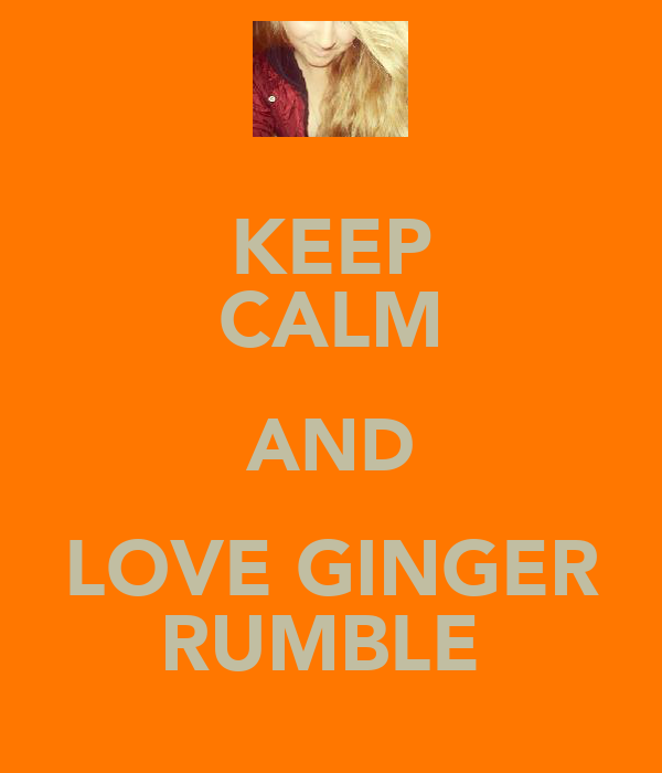 KEEP CALM AND LOVE GINGER RUMBLE