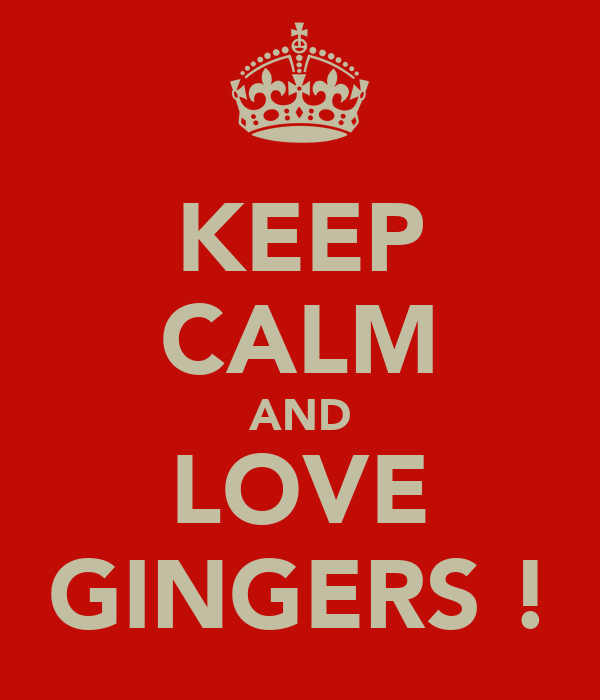 KEEP CALM AND LOVE GINGERS !