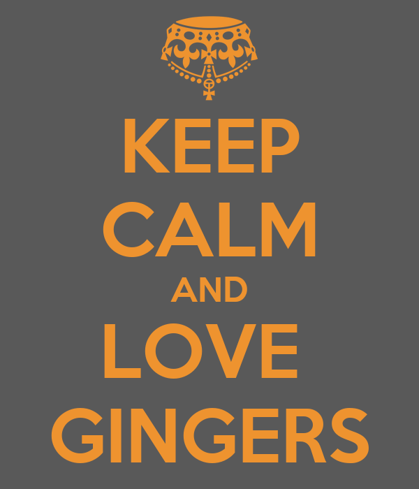 KEEP CALM AND LOVE  GINGERS