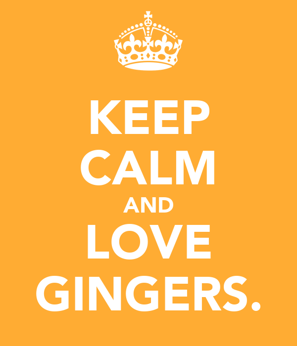 KEEP CALM AND LOVE GINGERS.