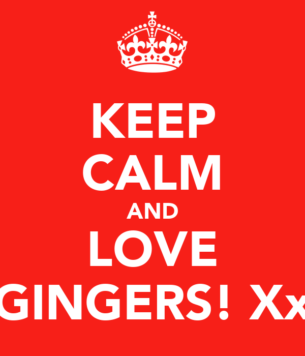 KEEP CALM AND LOVE GINGERS! Xx