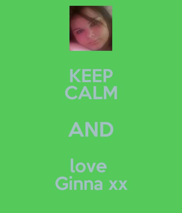 KEEP CALM AND love  Ginna xx
