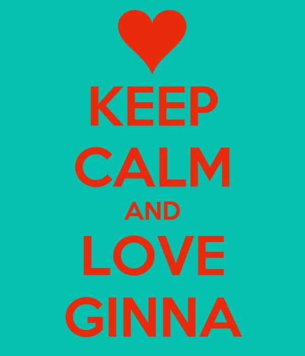KEEP CALM AND LOVE GINNA