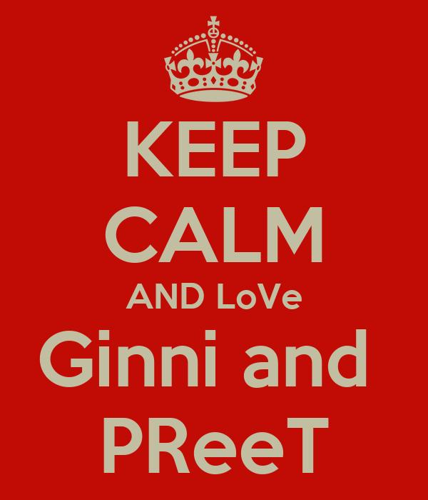 KEEP CALM AND LoVe Ginni and  PReeT