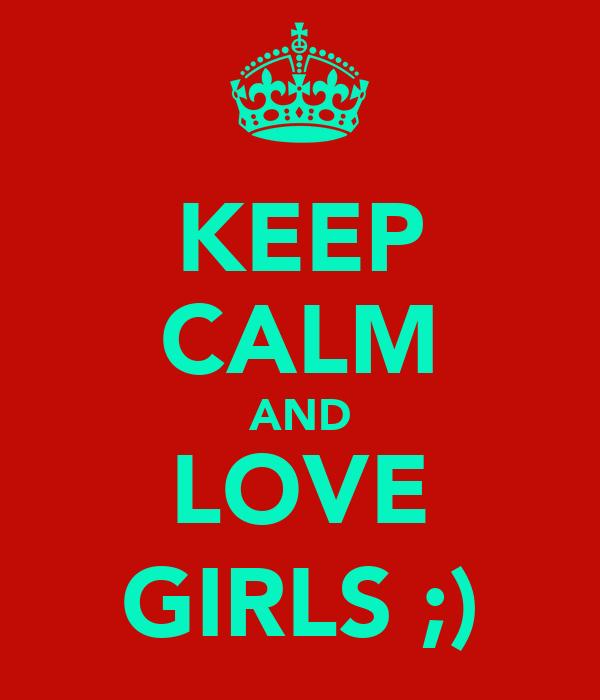 KEEP CALM AND LOVE GIRLS ;)