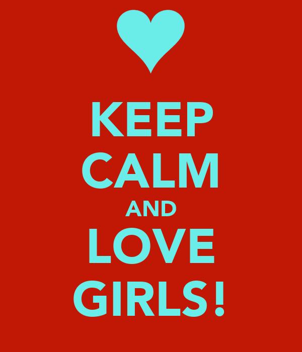 KEEP CALM AND LOVE GIRLS!