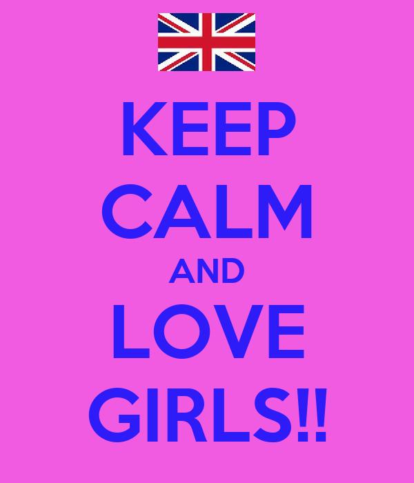 KEEP CALM AND LOVE GIRLS!!