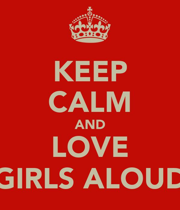 KEEP CALM AND LOVE GIRLS ALOUD