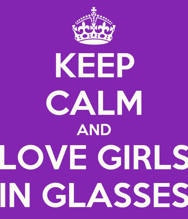 KEEP CALM AND LOVE GIRLS IN GLASSES