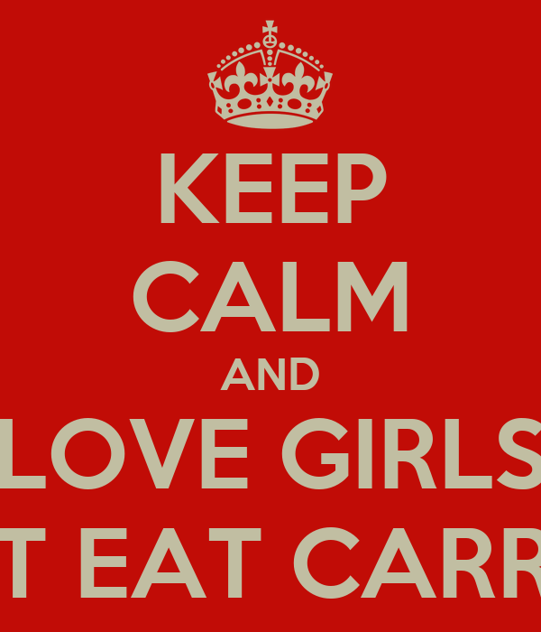 KEEP CALM AND LOVE GIRLS  THAT EAT CARROTS