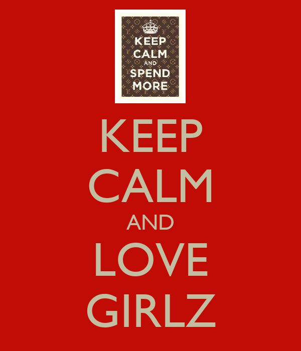 KEEP CALM AND LOVE GIRLZ
