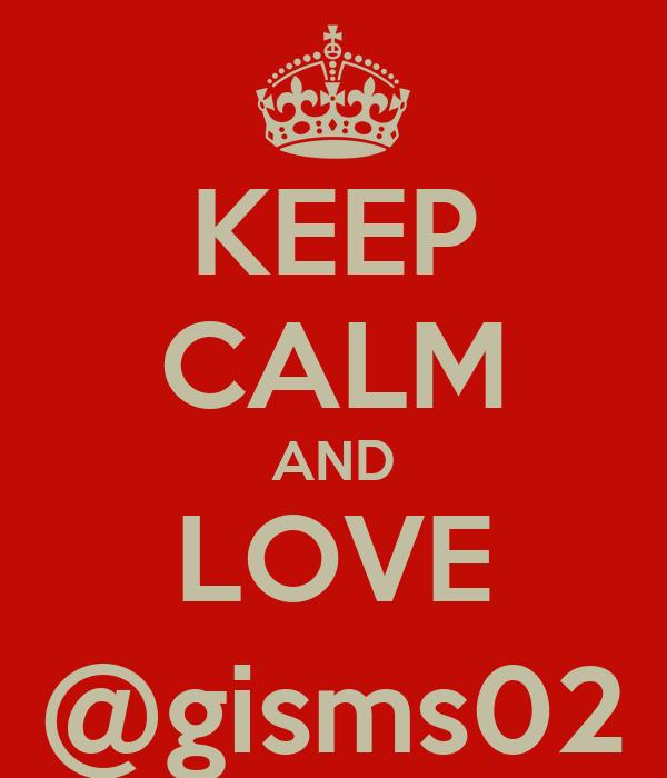 KEEP CALM AND LOVE @gisms02