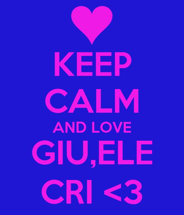 KEEP CALM AND LOVE GIU,ELE CRI <3