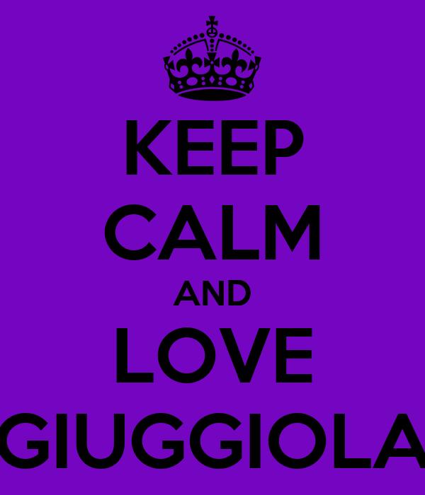 KEEP CALM AND LOVE GIUGGIOLA