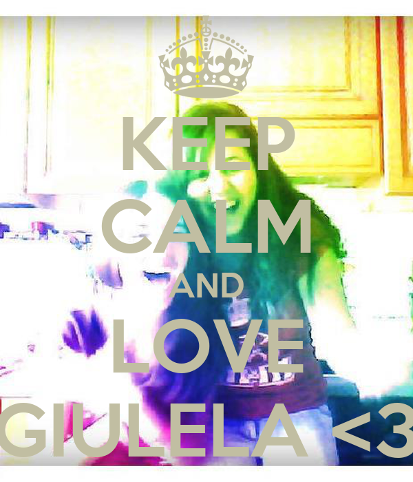 KEEP CALM AND LOVE GIULELA <3