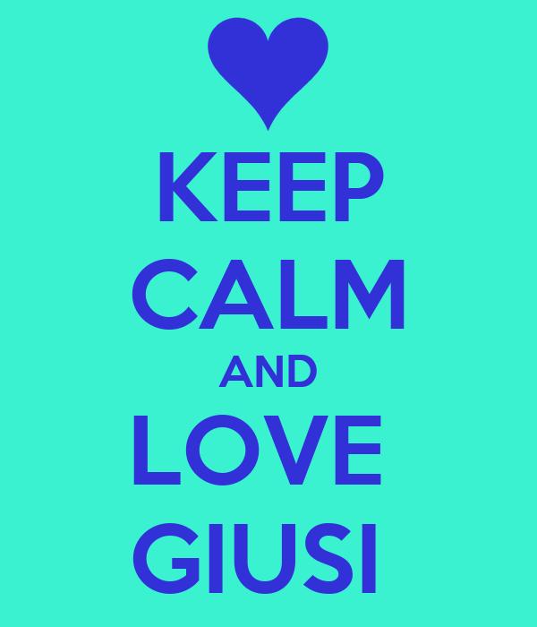 KEEP CALM AND LOVE  GIUSI