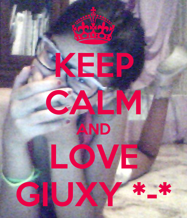 KEEP CALM AND LOVE GIUXY *-*