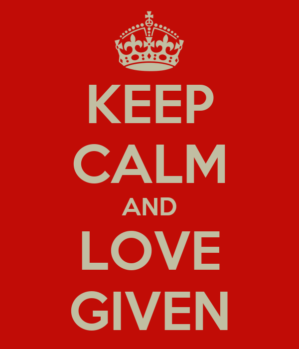 KEEP CALM AND LOVE GIVEN