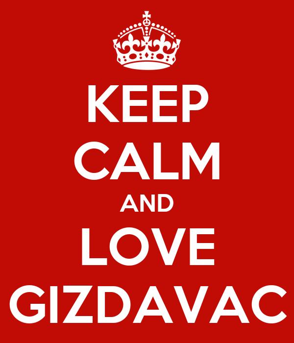 KEEP CALM AND LOVE GIZDAVAC