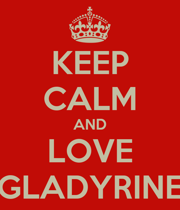 KEEP CALM AND LOVE GLADYRINE