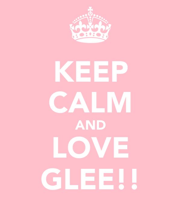 KEEP CALM AND LOVE GLEE!!