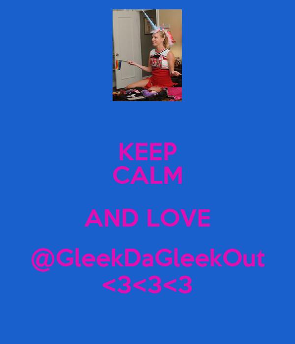 KEEP CALM AND LOVE @GleekDaGleekOut <3<3<3