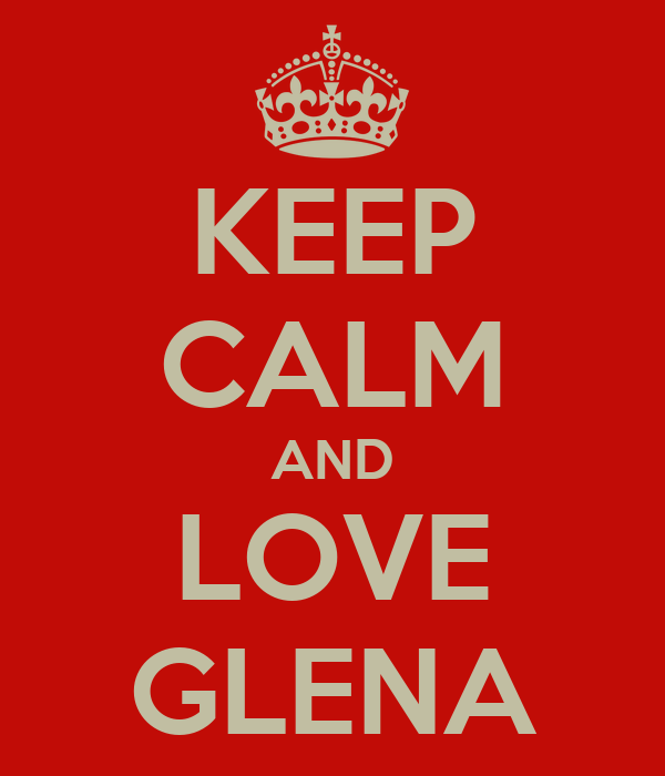 KEEP CALM AND LOVE GLENA