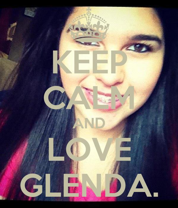 KEEP CALM AND LOVE GLENDA.