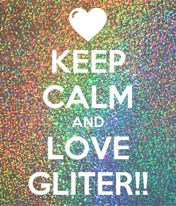 KEEP CALM AND LOVE GLITER!!
